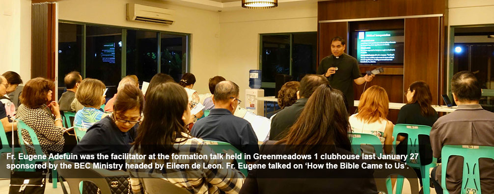 Fr. Eugene Adefuin was the facilitator at the formation talk held in Greenmeadows 1 clubhouse last January 27 sponsored by the BEC Ministry headed by Eileen de Leon. Fr. Eugene talked on 'How the Bible Came to Us'.