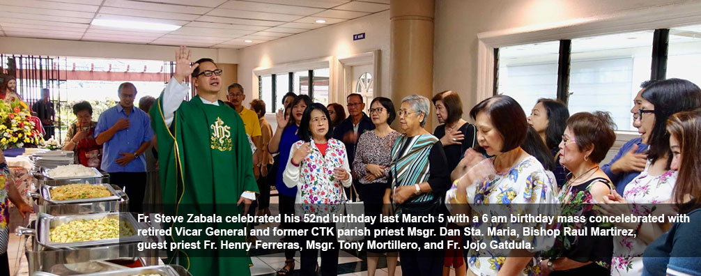 Fr. Steve Zabala celebrated his 52nd birthday last March 5 with a 6 am birthday mass concelebrated with retired Vicar General and former CTK parish priest Msgr. Dan Sta. Maria, Bishop Raul Martirez, guest priest Fr. Henry Ferreras, Msgr. Tony Mortillero, and Fr. Jojo Gatdula.