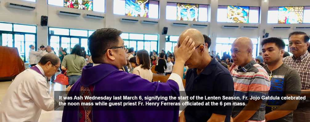 It was Ash Wednesday last March 6, signifying the start of the Lenten Season. Fr. Jojo Gatdula celebrated the noon mass while guest priest Fr. Henry Ferreras officiated at the 6 pm mass.